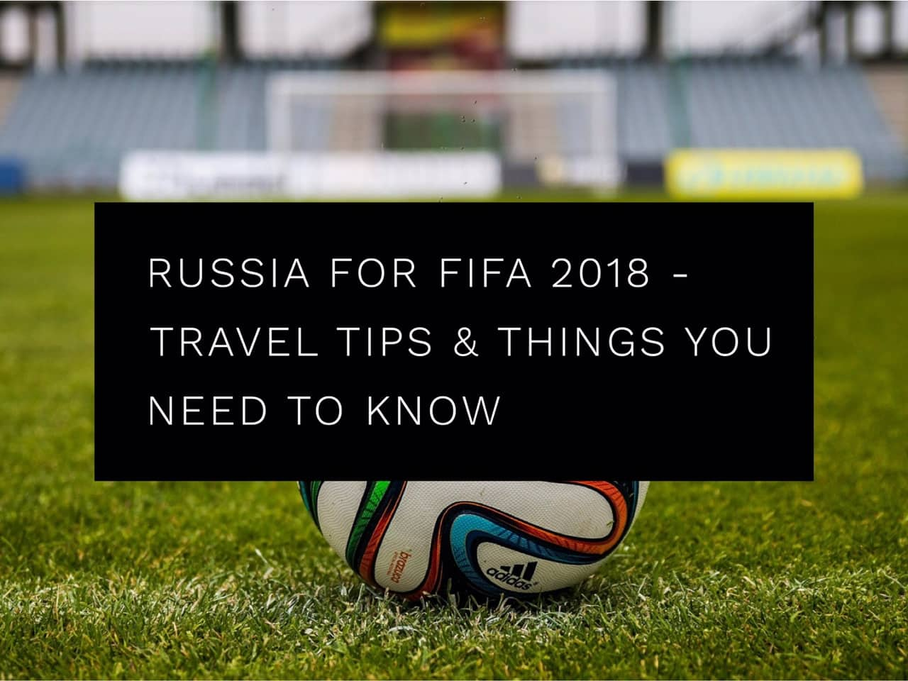 Tips for travelling to Russia for the FIFA World Cup 2018