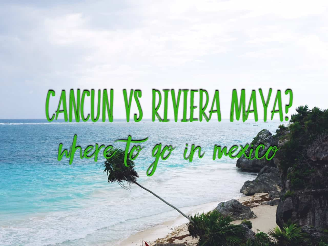 Cancun vs Riviera Maya, what's the difference? Where to go in Mexico?